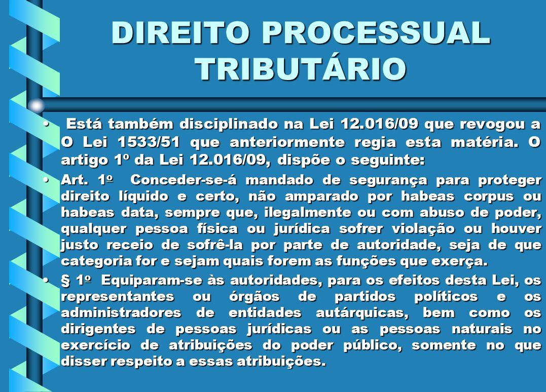 DIREITO PROCESSUAL TRIBUTÁRIO Está também disciplinado na Lei 12.016/09 que revogou a O Lei 1533/51 que anteriormente regia esta matéria. O artigo 1º