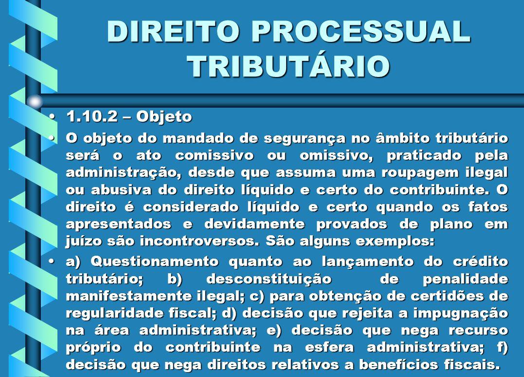 DIREITO PROCESSUAL TRIBUTÁRIO 1.10.2 – Objeto1.10.2 – Objeto O objeto do mandado de segurança no âmbito tributário será o ato comissivo ou omissivo, p