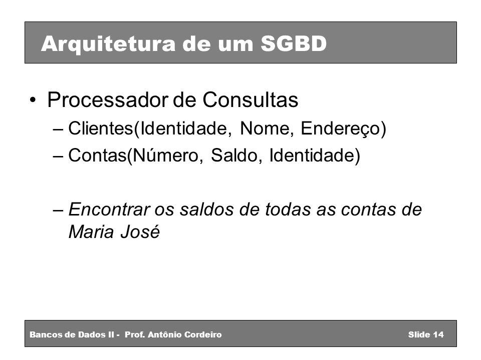 Processador de Consultas –Clientes(Identidade, Nome, Endereço) –Contas(Número, Saldo, Identidade) –Encontrar os saldos de todas as contas de Maria José Arquitetura de um SGBD Bancos de Dados II - Prof.