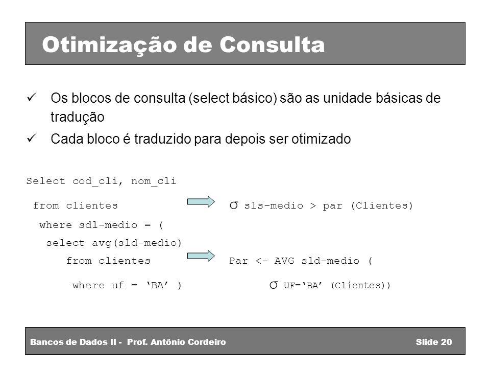 Os blocos de consulta (select básico) são as unidade básicas de tradução Cada bloco é traduzido para depois ser otimizado Select cod_cli, nom_cli from clientes σ sls-medio > par (Clientes) where sdl-medio = ( select avg(sld-medio) from clientes Par <- AVG sld-medio ( where uf = BA ) σ UF=BA (Clientes)) Bancos de Dados II - Prof.