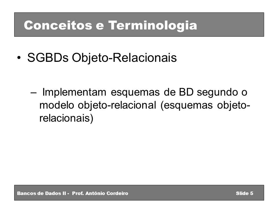 SGBDs Objeto-Relacionais – Implementam esquemas de BD segundo o modelo objeto-relacional (esquemas objeto- relacionais) Conceitos e Terminologia Bancos de Dados II - Prof.