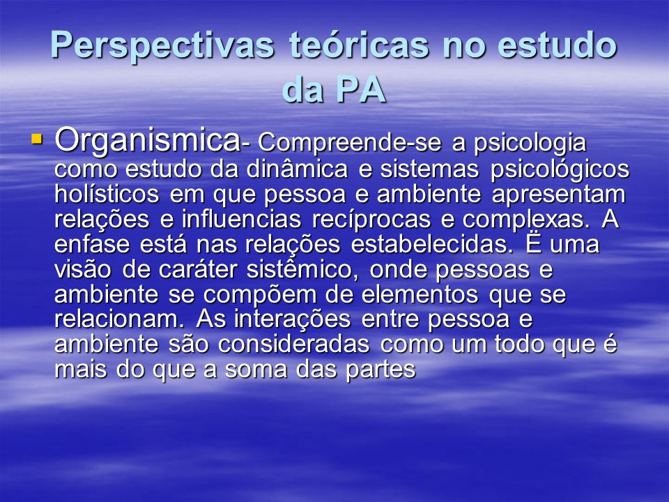 Perspectivas teóricas no estudo da PA Organismica - Compreende-se a psicologia como estudo da dinâmica e sistemas psicológicos holísticos em que pesso
