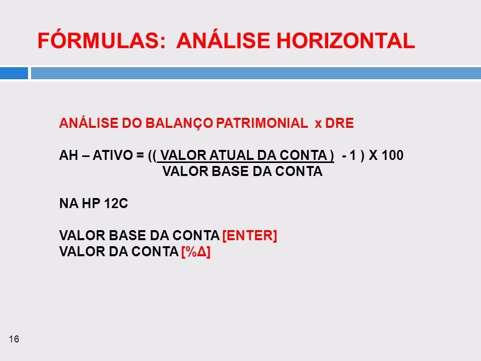 16 FÓRMULAS: ANÁLISE HORIZONTAL ANÁLISE DO BALANÇO PATRIMONIAL x DRE AH – ATIVO = (( VALOR ATUAL DA CONTA ) - 1 ) X 100 VALOR BASE DA CONTA NA HP 12C