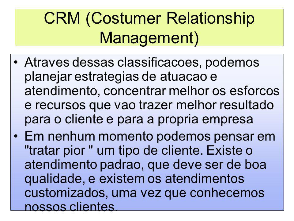 CRM (Costumer Relationship Management) Atraves dessas classificacoes, podemos planejar estrategias de atuacao e atendimento, concentrar melhor os esfo