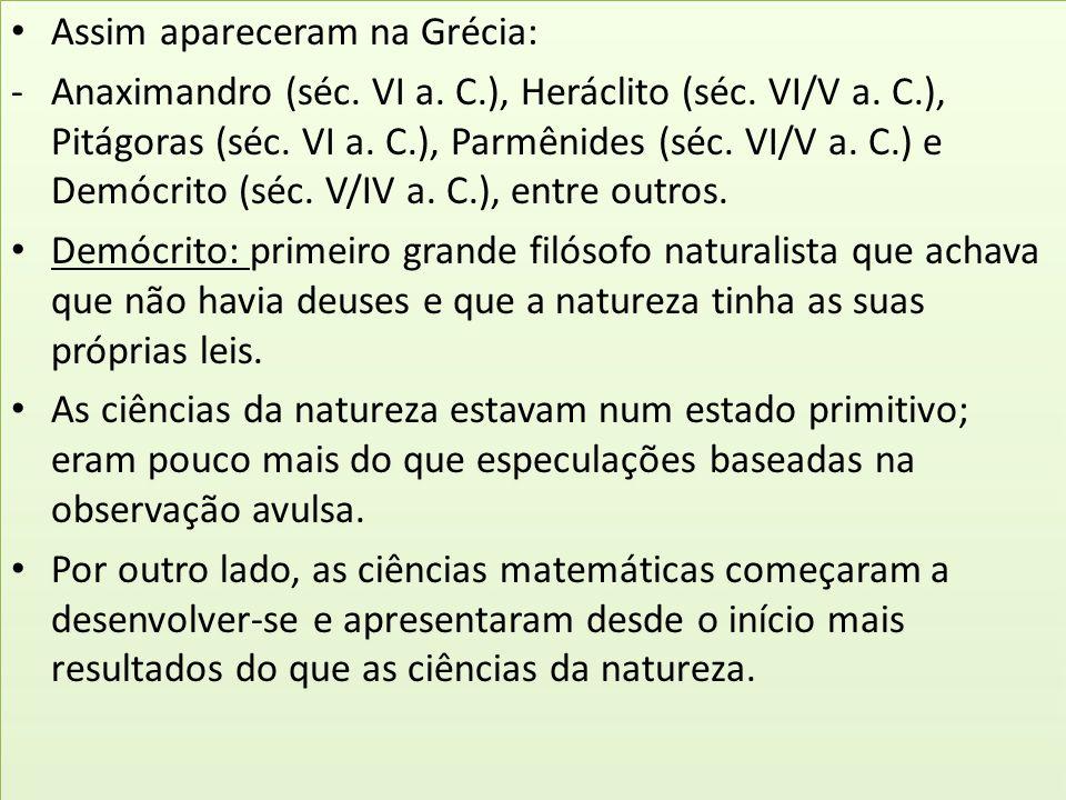 Assim apareceram na Grécia: -Anaximandro (séc. VI a. C.), Heráclito (séc. VI/V a. C.), Pitágoras (séc. VI a. C.), Parmênides (séc. VI/V a. C.) e Demóc