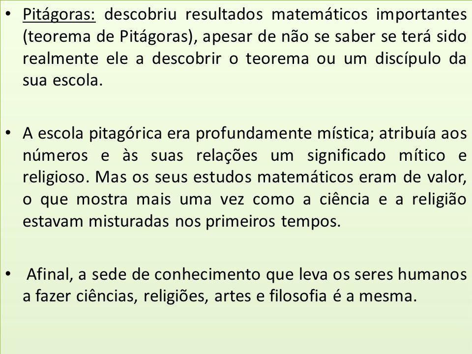 Pitágoras: descobriu resultados matemáticos importantes (teorema de Pitágoras), apesar de não se saber se terá sido realmente ele a descobrir o teorem