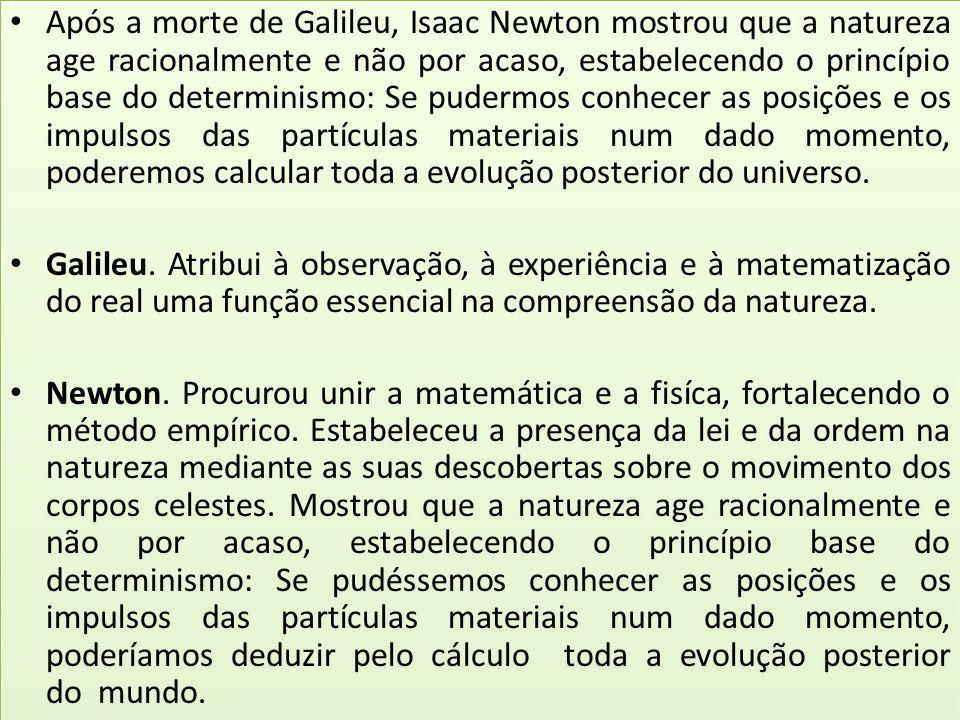 Após a morte de Galileu, Isaac Newton mostrou que a natureza age racionalmente e não por acaso, estabelecendo o princípio base do determinismo: Se pud