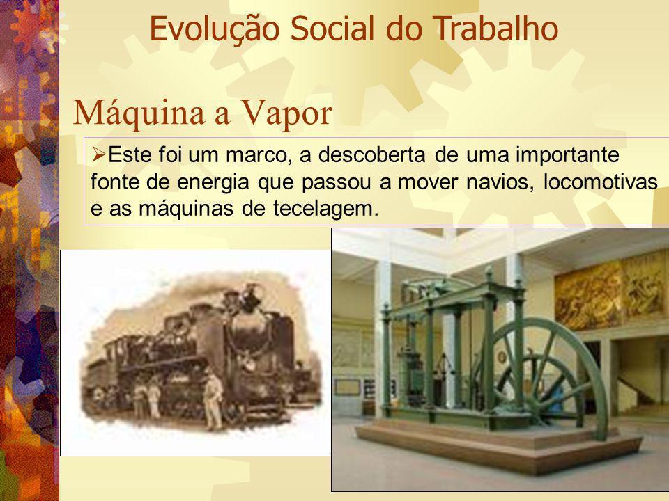 Máquina a Vapor Evolução Social do Trabalho Este foi um marco, a descoberta de uma importante fonte de energia que passou a mover navios, locomotivas