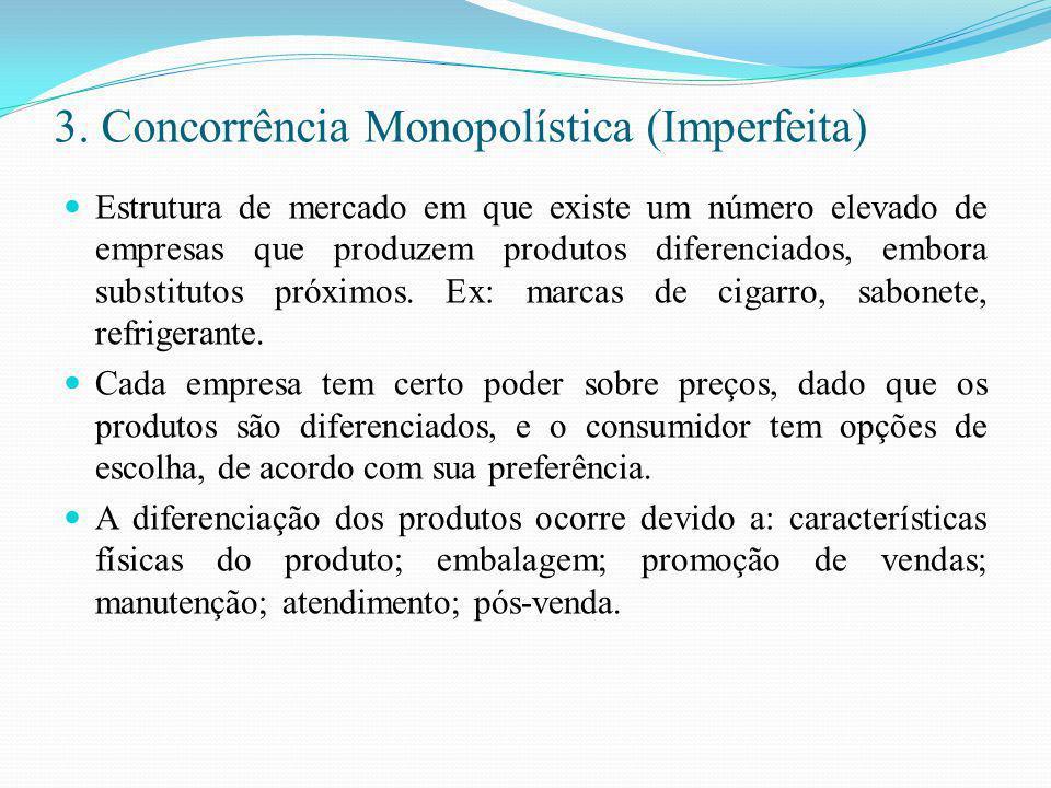 3. Concorrência Monopolística (Imperfeita) Estrutura de mercado em que existe um número elevado de empresas que produzem produtos diferenciados, embor