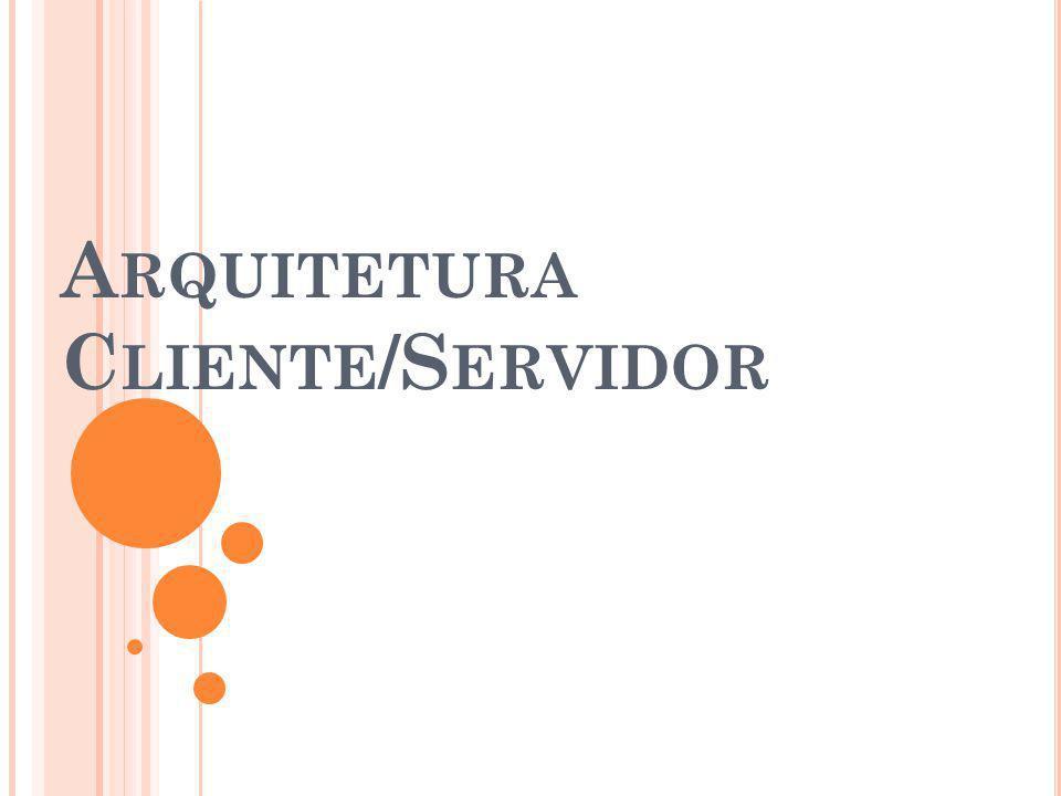 A RQUITETURA C LIENTE /S ERVIDOR Aplicações em Duas Camadas: Foram utilizadas no início da implantação do modelo Cliente/ Servidor.