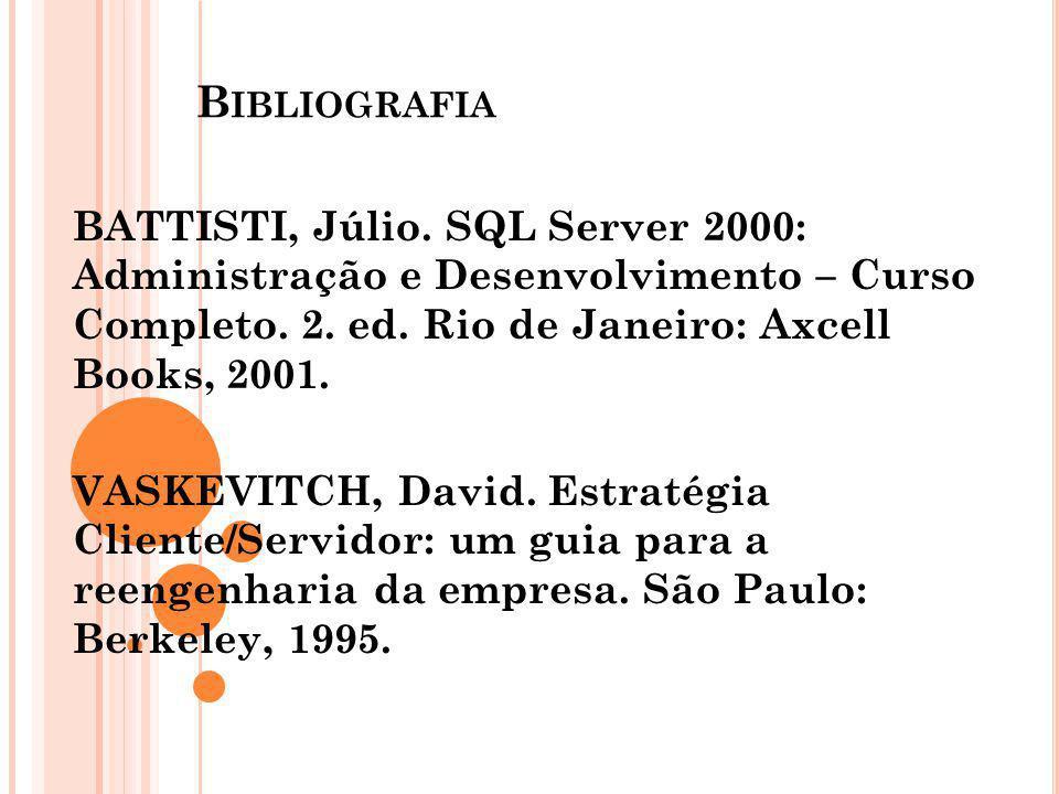 B IBLIOGRAFIA BATTISTI, Júlio. SQL Server 2000: Administração e Desenvolvimento – Curso Completo. 2. ed. Rio de Janeiro: Axcell Books, 2001. VASKEVITC