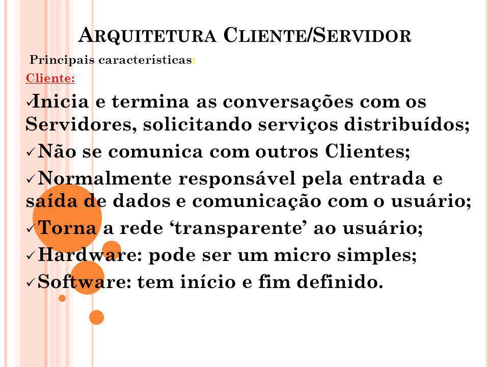 A RQUITETURA C LIENTE /S ERVIDOR Principais características: Servidor: Execução contínua; Recebe e responde a solicitações dos Clientes; Não se comunica com outros Servidores; Presta serviços distribuídos; Atende a diversos Clientes simultaneamente; Hardware; exige máquinas mais robustas, com grande capacidade de processamento; Software: processo sempre em execução, aguardando ser chamado pelo Cliente.
