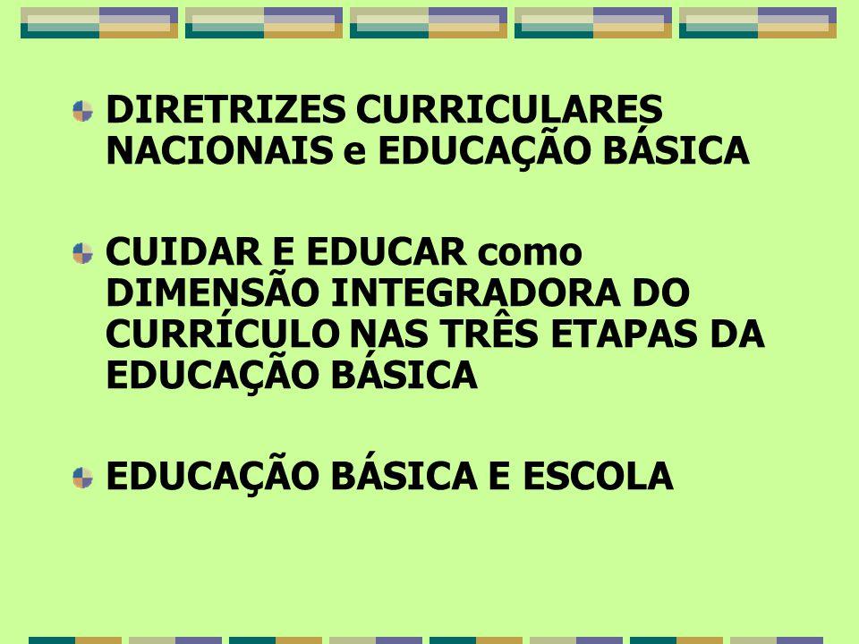 DIRETRIZES CURRICULARES NACIONAIS e EDUCAÇÃO BÁSICA CUIDAR E EDUCAR como DIMENSÃO INTEGRADORA DO CURRÍCULO NAS TRÊS ETAPAS DA EDUCAÇÃO BÁSICA EDUCAÇÃO BÁSICA E ESCOLA