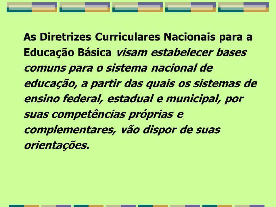 As Diretrizes Curriculares Nacionais para a Educação Básica visam estabelecer bases comuns para o sistema nacional de educação, a partir das quais os sistemas de ensino federal, estadual e municipal, por suas competências próprias e complementares, vão dispor de suas orientações.