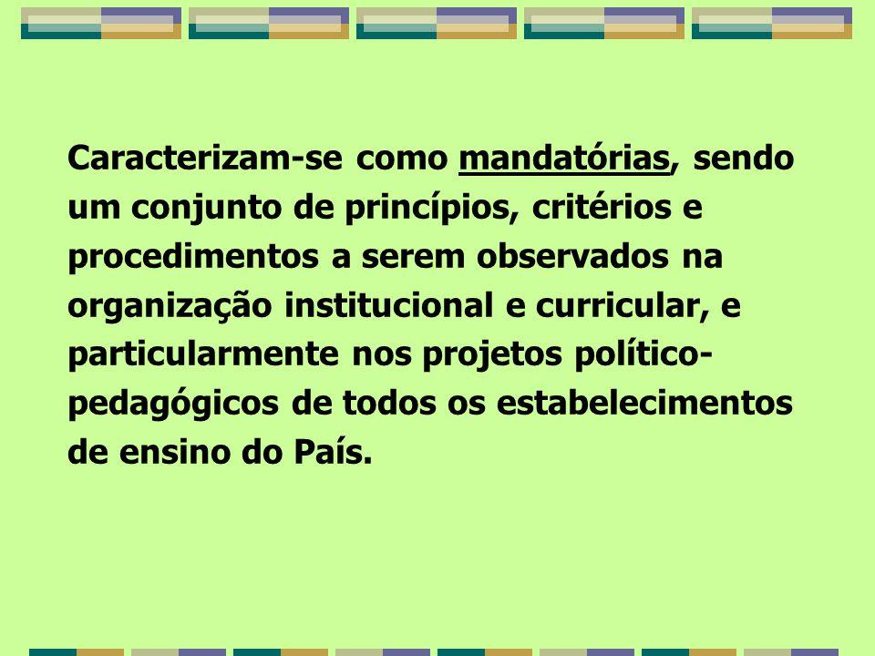 Caracterizam-se como mandatórias, sendo um conjunto de princípios, critérios e procedimentos a serem observados na organização institucional e curricular, e particularmente nos projetos político- pedagógicos de todos os estabelecimentos de ensino do País.