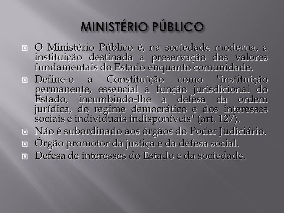 O Ministério Público é, na sociedade moderna, a instituição destinada à preservação dos valores fundamentais do Estado enquanto comunidade.