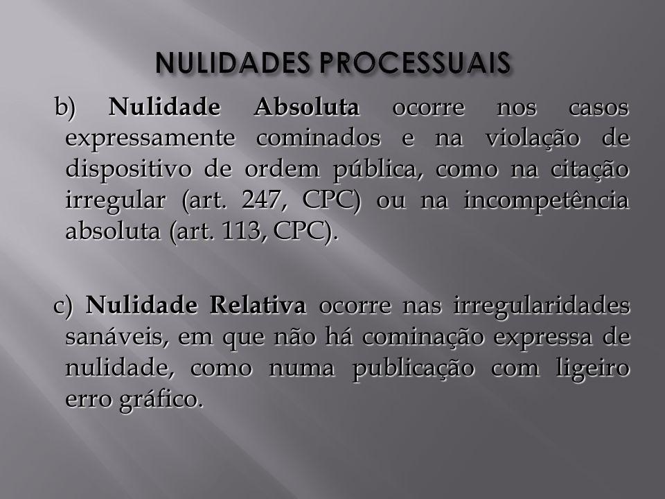 b) Nulidade Absoluta ocorre nos casos expressamente cominados e na violação de dispositivo de ordem pública, como na citação irregular (art.