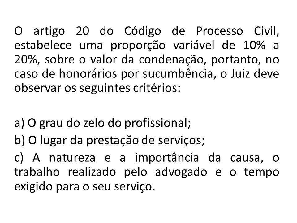 O artigo 20 do Código de Processo Civil, estabelece uma proporção variável de 10% a 20%, sobre o valor da condenação, portanto, no caso de honorários