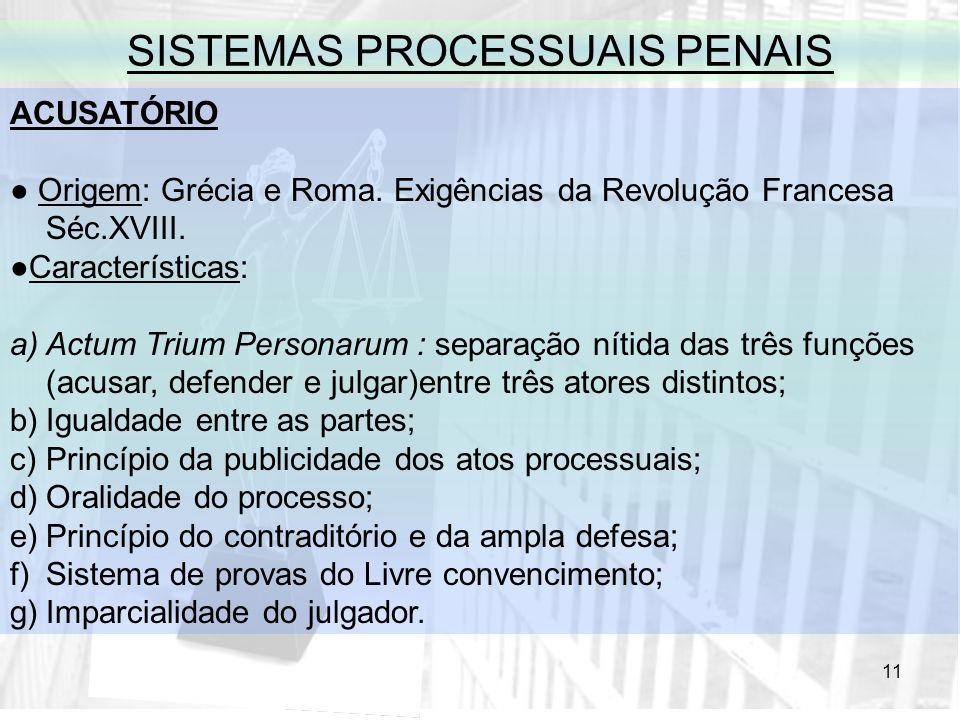 11 SISTEMAS PROCESSUAIS PENAIS ACUSATÓRIO Origem: Grécia e Roma. Exigências da Revolução Francesa Séc.XVIII. Características: a)Actum Trium Personarum