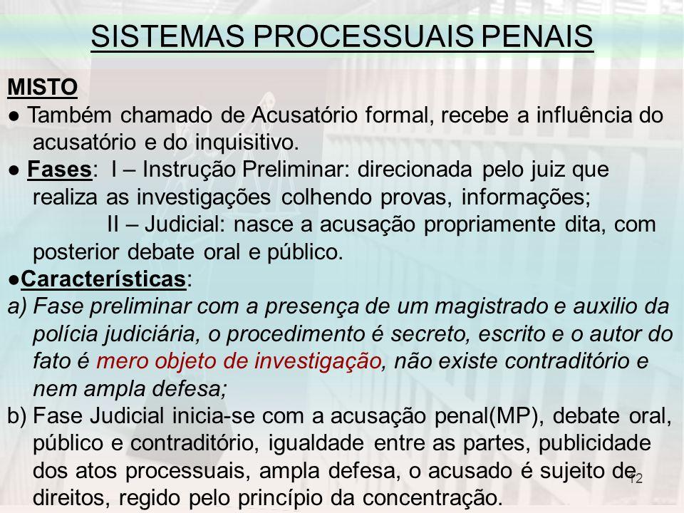 12 SISTEMAS PROCESSUAIS PENAIS MISTO Também chamado de Acusatório formal, recebe a influência do acusatório e do inquisitivo. Fases: I – Instrução Pre