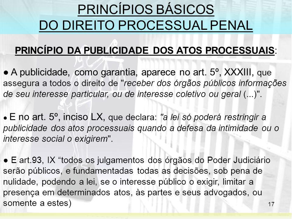 17 PRINCÍPIOS BÁSICOS DO DIREITO PROCESSUAL PENAL PRINCÍPIO DA PUBLICIDADE DOS ATOS PROCESSUAIS: A publicidade, como garantia, aparece no art. 5º, XXX