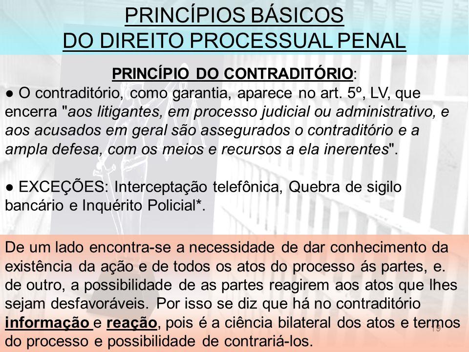 19 PRINCÍPIOS BÁSICOS DO DIREITO PROCESSUAL PENAL PRINCÍPIO DO CONTRADITÓRIO: O contraditório, como garantia, aparece no art. 5º, LV, que encerra
