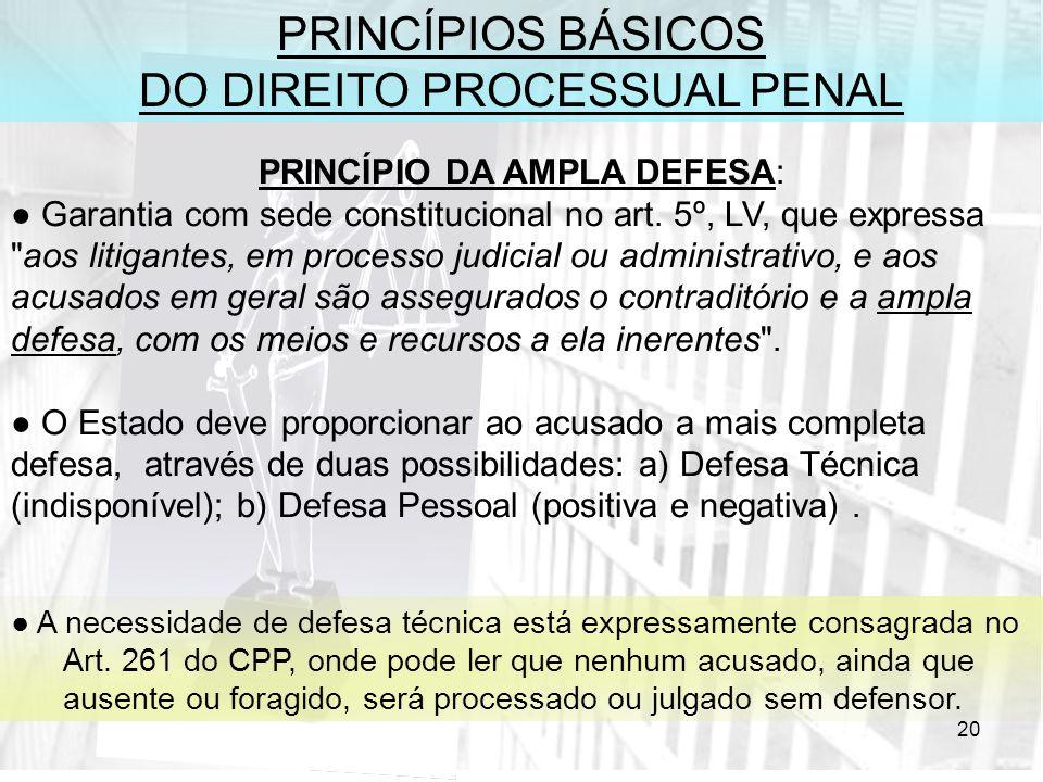 20 PRINCÍPIOS BÁSICOS DO DIREITO PROCESSUAL PENAL PRINCÍPIO DA AMPLA DEFESA: Garantia com sede constitucional no art. 5º, LV, que expressa