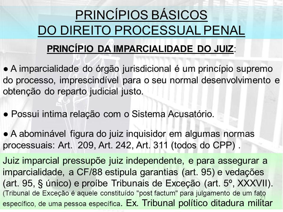 21 PRINCÍPIOS BÁSICOS DO DIREITO PROCESSUAL PENAL PRINCÍPIO DA IMPARCIALIDADE DO JUIZ: A imparcialidade do órgão jurisdicional é um princípio supremo do processo, imprescindível para o seu normal desenvolvimento e obtenção do reparto judicial justo.