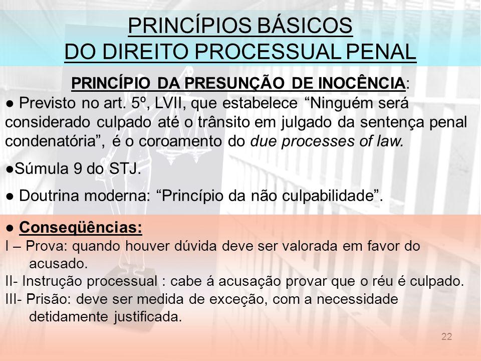 22 PRINCÍPIOS BÁSICOS DO DIREITO PROCESSUAL PENAL PRINCÍPIO DA PRESUNÇÃO DE INOCÊNCIA: Previsto no art. 5º, LVII, que estabelece Ninguém será consider