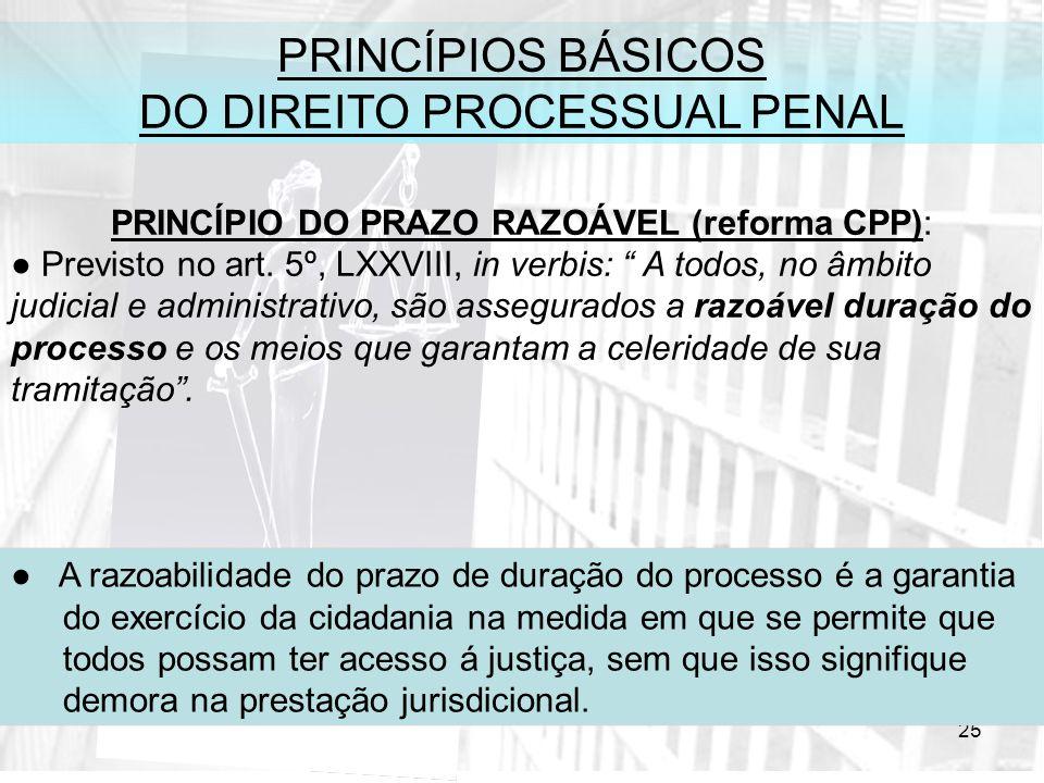 25 PRINCÍPIOS BÁSICOS DO DIREITO PROCESSUAL PENAL PRINCÍPIO DO PRAZO RAZOÁVEL (reforma CPP): Previsto no art. 5º, LXXVIII, in verbis: A todos, no âmbi