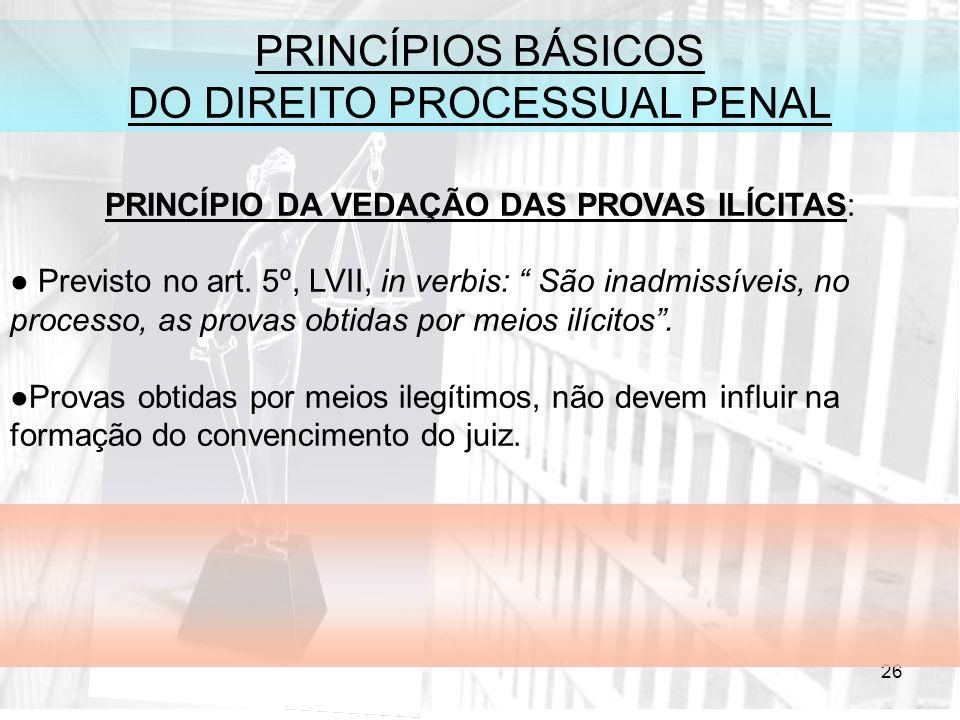 26 PRINCÍPIOS BÁSICOS DO DIREITO PROCESSUAL PENAL PRINCÍPIO DA VEDAÇÃO DAS PROVAS ILÍCITAS: Previsto no art. 5º, LVII, in verbis: São inadmissíveis, n