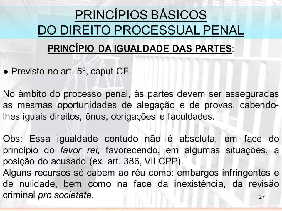 27 PRINCÍPIOS BÁSICOS DO DIREITO PROCESSUAL PENAL PRINCÍPIO DA IGUALDADE DAS PARTES: Previsto no art. 5º, caput CF. No âmbito do processo penal, às pa