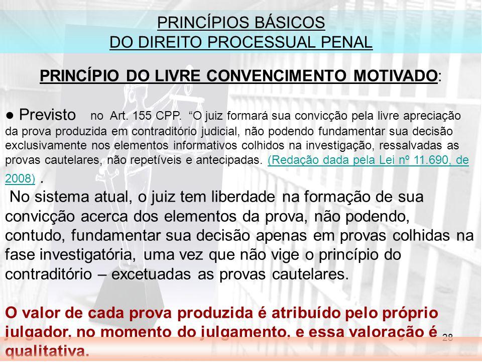 28 PRINCÍPIOS BÁSICOS DO DIREITO PROCESSUAL PENAL PRINCÍPIO DO LIVRE CONVENCIMENTO MOTIVADO: Previsto no Art. 155 CPP. O juiz formará sua convicção pe