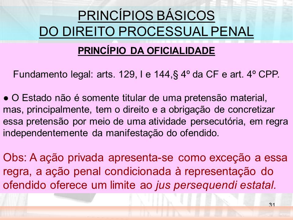 31 PRINCÍPIOS BÁSICOS DO DIREITO PROCESSUAL PENAL PRINCÍPIO DA OFICIALIDADE Fundamento legal: arts. 129, I e 144,§ 4º da CF e art. 4º CPP. O Estado nã