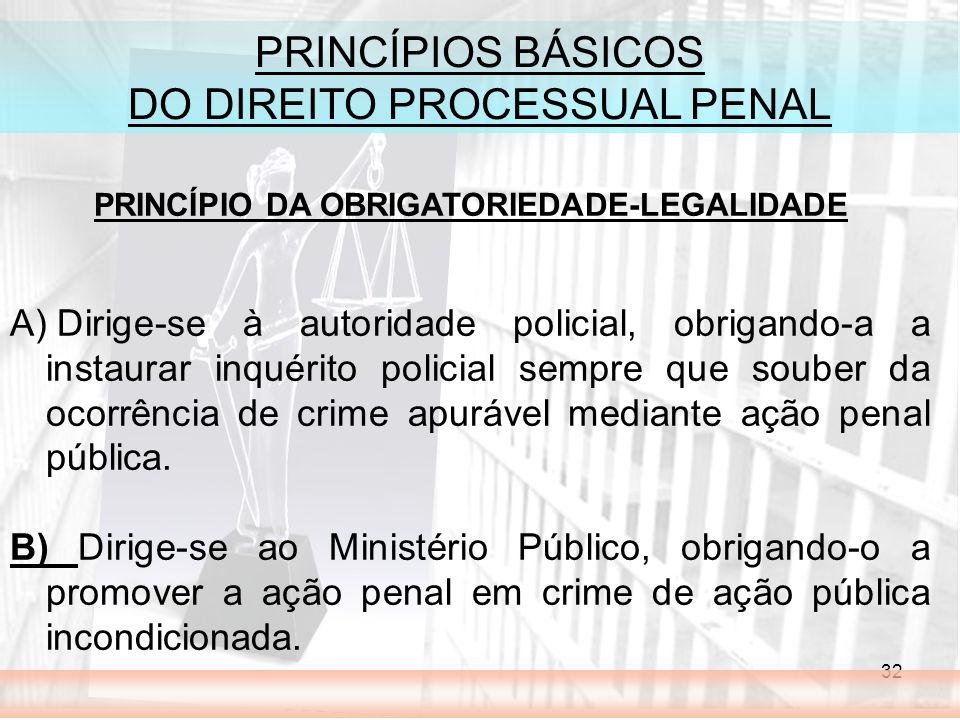 32 PRINCÍPIOS BÁSICOS DO DIREITO PROCESSUAL PENAL PRINCÍPIO DA OBRIGATORIEDADE-LEGALIDADE A) Dirige-se à autoridade policial, obrigando-a a instaurar inquérito policial sempre que souber da ocorrência de crime apurável mediante ação penal pública.