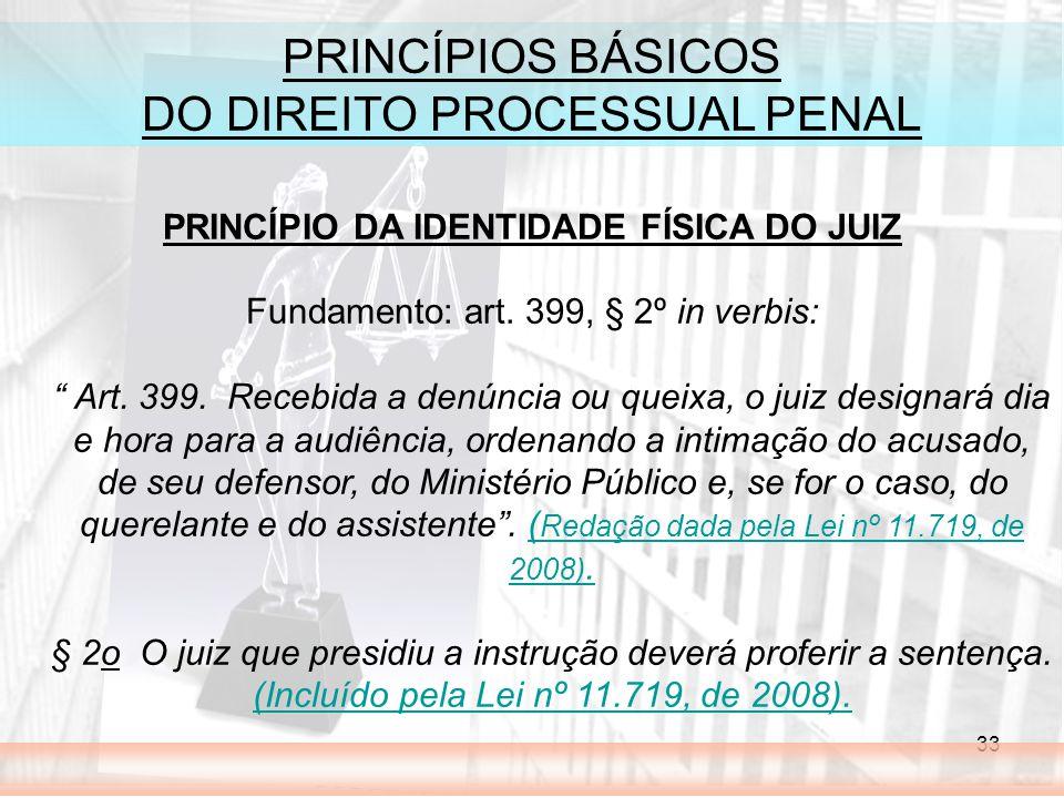 33 PRINCÍPIOS BÁSICOS DO DIREITO PROCESSUAL PENAL PRINCÍPIO DA IDENTIDADE FÍSICA DO JUIZ Fundamento: art. 399, § 2º in verbis: Art. 399. Recebida a de