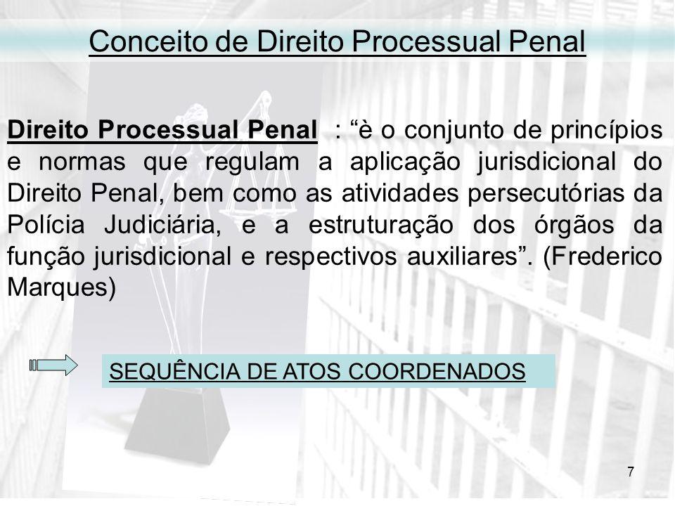 7 Conceito de Direito Processual Penal Direito Processual Penal : è o conjunto de princípios e normas que regulam a aplicação jurisdicional do Direito Penal, bem como as atividades persecutórias da Polícia Judiciária, e a estruturação dos órgãos da função jurisdicional e respectivos auxiliares.