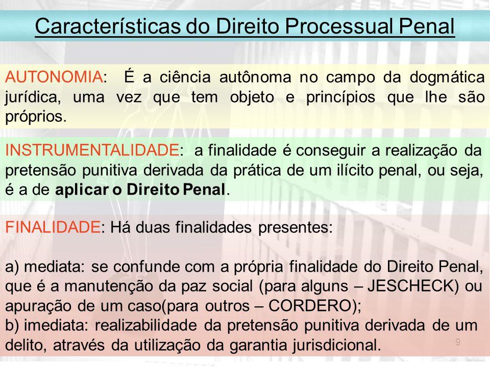 9 Características do Direito Processual Penal AUTONOMIA: É a ciência autônoma no campo da dogmática jurídica, uma vez que tem objeto e princípios que lhe são próprios.
