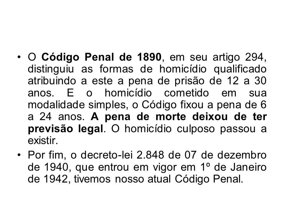 O Código Penal de 1890, em seu artigo 294, distinguiu as formas de homicídio qualificado atribuindo a este a pena de prisão de 12 a 30 anos. E o homic