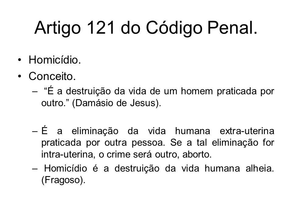 Artigo 121 do Código Penal. Homicídio. Conceito. – É a destruição da vida de um homem praticada por outro. (Damásio de Jesus). –É a eliminação da vida