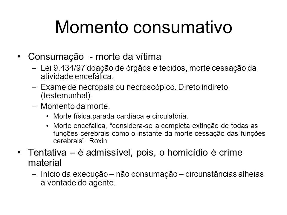 Momento consumativo Consumação - morte da vítima –Lei 9.434/97 doação de órgãos e tecidos, morte cessação da atividade encefálica. –Exame de necropsia