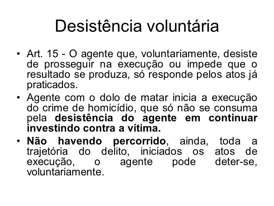 Desistência voluntária Art. 15 - O agente que, voluntariamente, desiste de prosseguir na execução ou impede que o resultado se produza, só responde pe