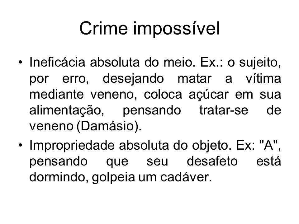 Crime impossível Ineficácia absoluta do meio. Ex.: o sujeito, por erro, desejando matar a vítima mediante veneno, coloca açúcar em sua alimentação, pe