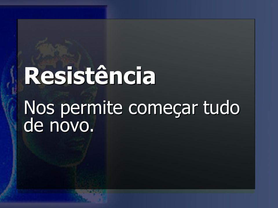 Resistência Nos permite começar tudo de novo. Resistência Nos permite começar tudo de novo.