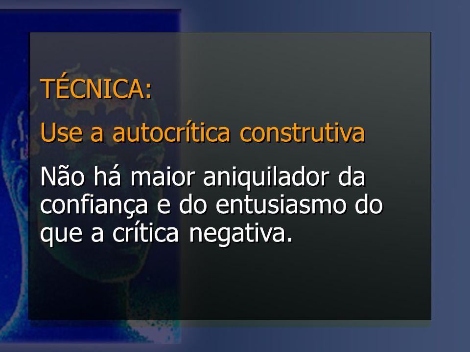 TÉCNICA: Use a autocrítica construtiva Não há maior aniquilador da confiança e do entusiasmo do que a crítica negativa. TÉCNICA: Use a autocrítica con