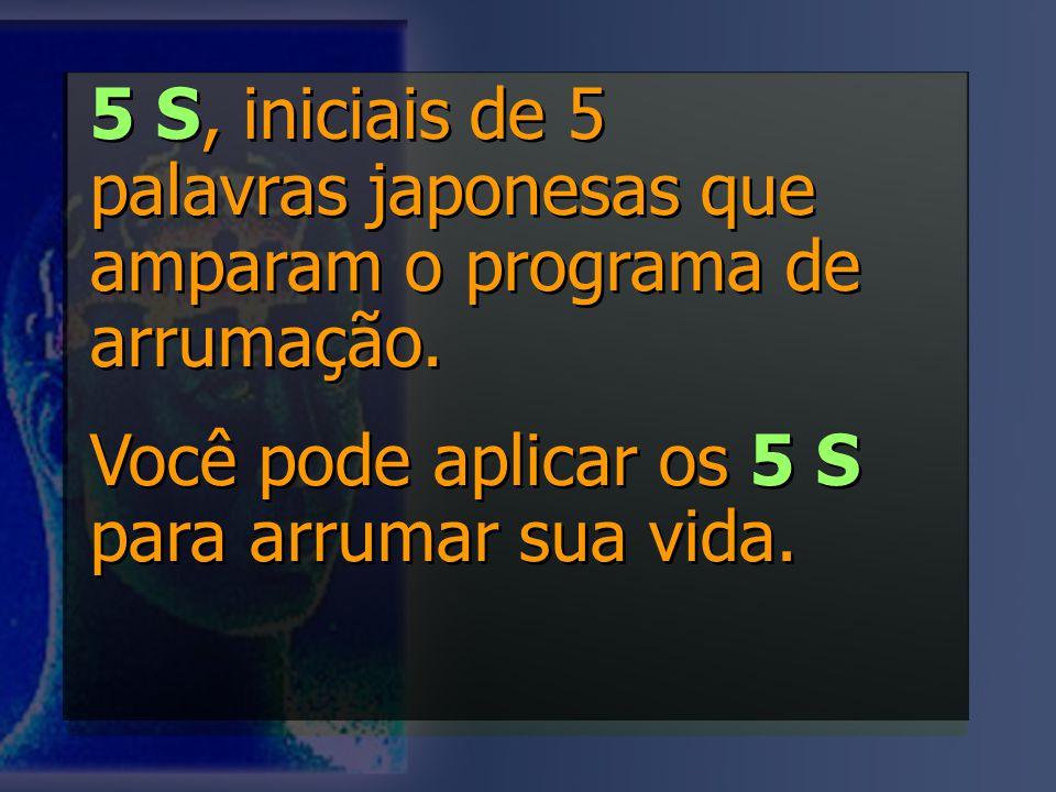 5 S, iniciais de 5 palavras japonesas que amparam o programa de arrumação. Você pode aplicar os 5 S para arrumar sua vida. 5 S, iniciais de 5 palavras