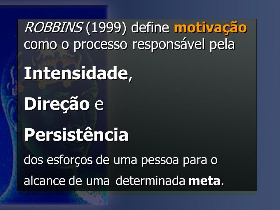 ROBBINS (1999) define motivação como o processo responsável pela Intensidade, Direção e Persistência dos esforços de uma pessoa para o alcance de uma