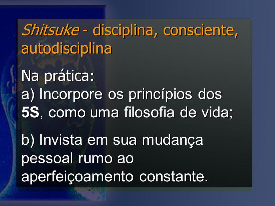 Shitsuke - disciplina, consciente, autodisciplina Na prática: a) Incorpore os princípios dos 5S, como uma filosofia de vida; b) Invista em sua mudança