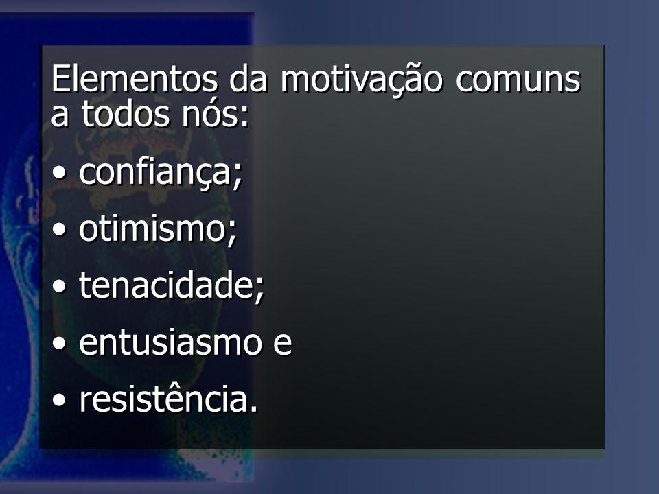 Elementos da motivação comuns a todos nós: confiança; otimismo; tenacidade; entusiasmo e resistência. Elementos da motivação comuns a todos nós: confi