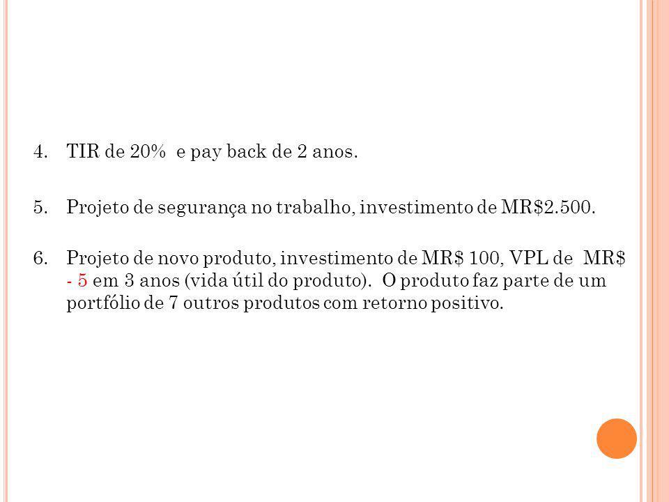 4.TIR de 20% e pay back de 2 anos. 5.Projeto de segurança no trabalho, investimento de MR$2.500. 6.Projeto de novo produto, investimento de MR$ 100, V